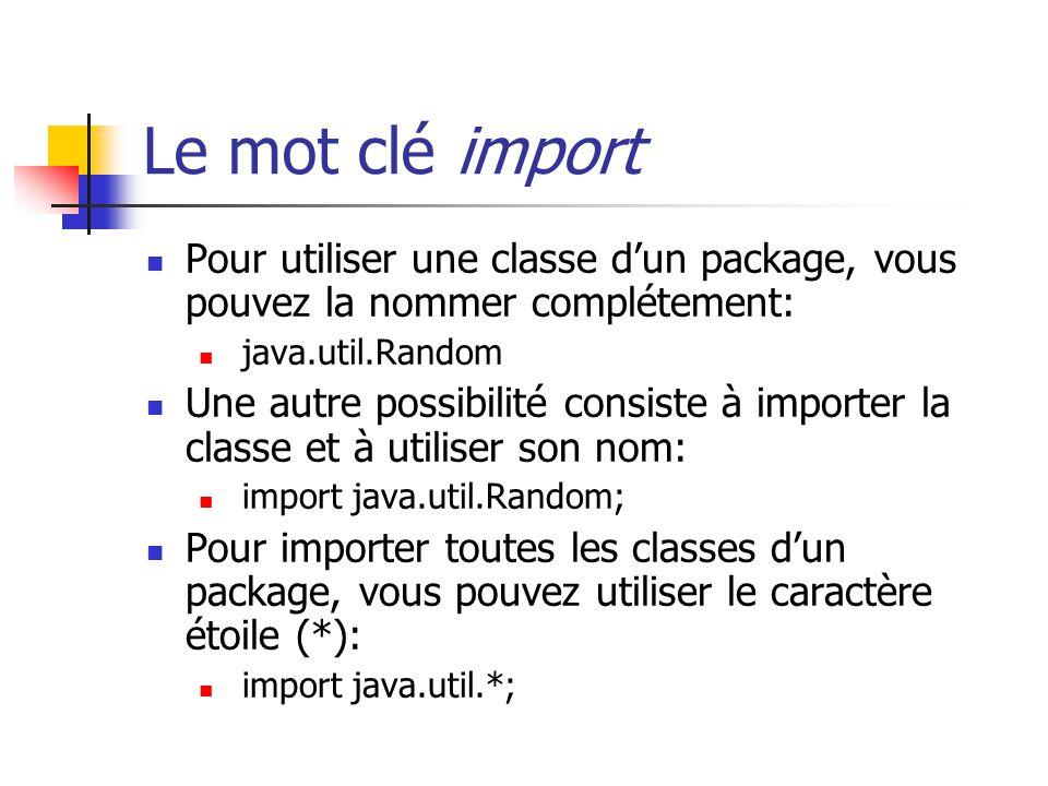 Le mot clé import Pour utiliser une classe d'un package, vous pouvez la nommer complétement: java.util.Random.