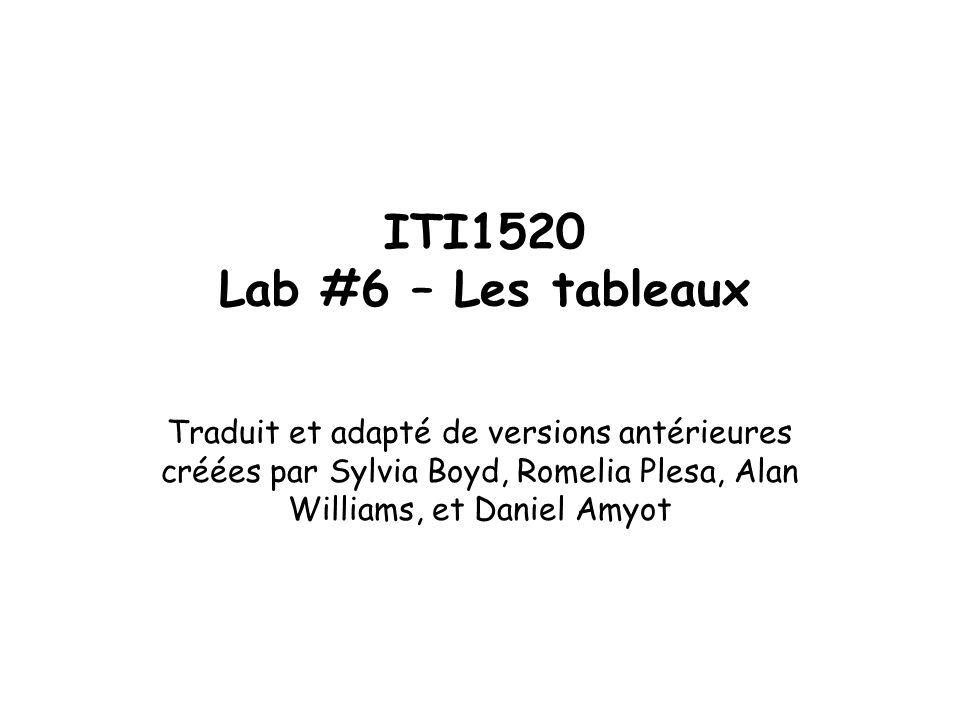 ITI1520 Lab #6 – Les tableaux Traduit et adapté de versions antérieures créées par Sylvia Boyd, Romelia Plesa, Alan Williams, et Daniel Amyot.