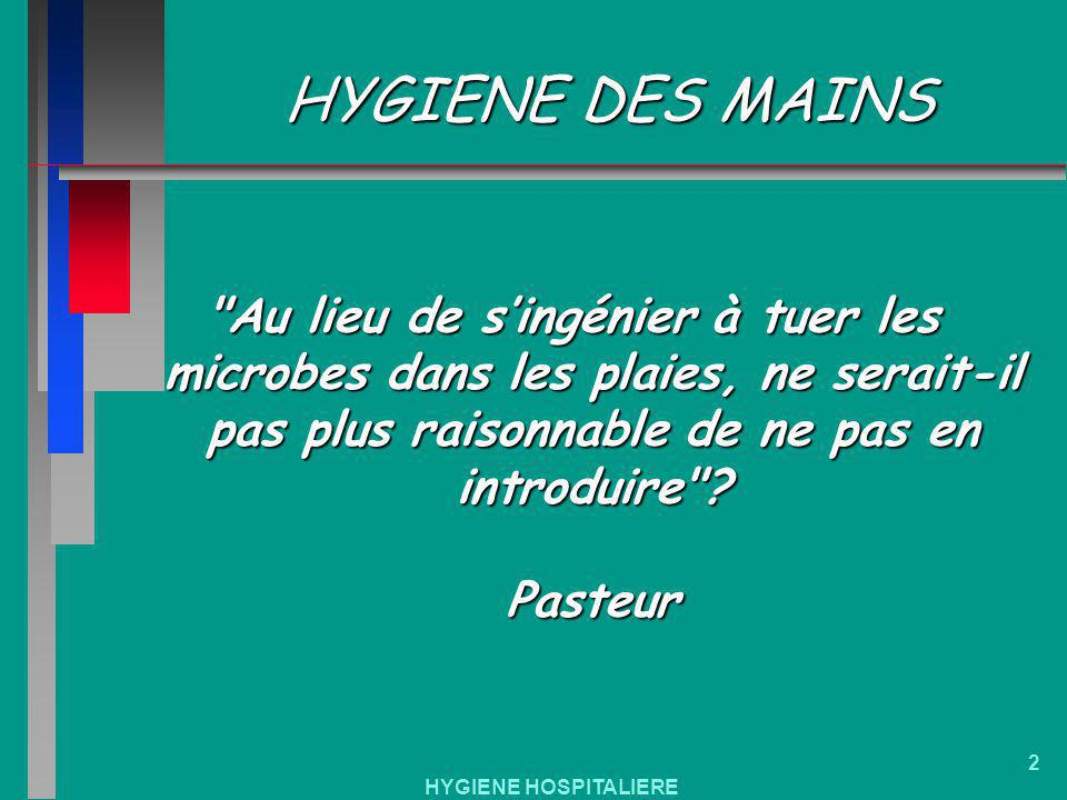 HYGIENE DES MAINS Au lieu de s'ingénier à tuer les microbes dans les plaies, ne serait-il pas plus raisonnable de ne pas en introduire Pasteur.