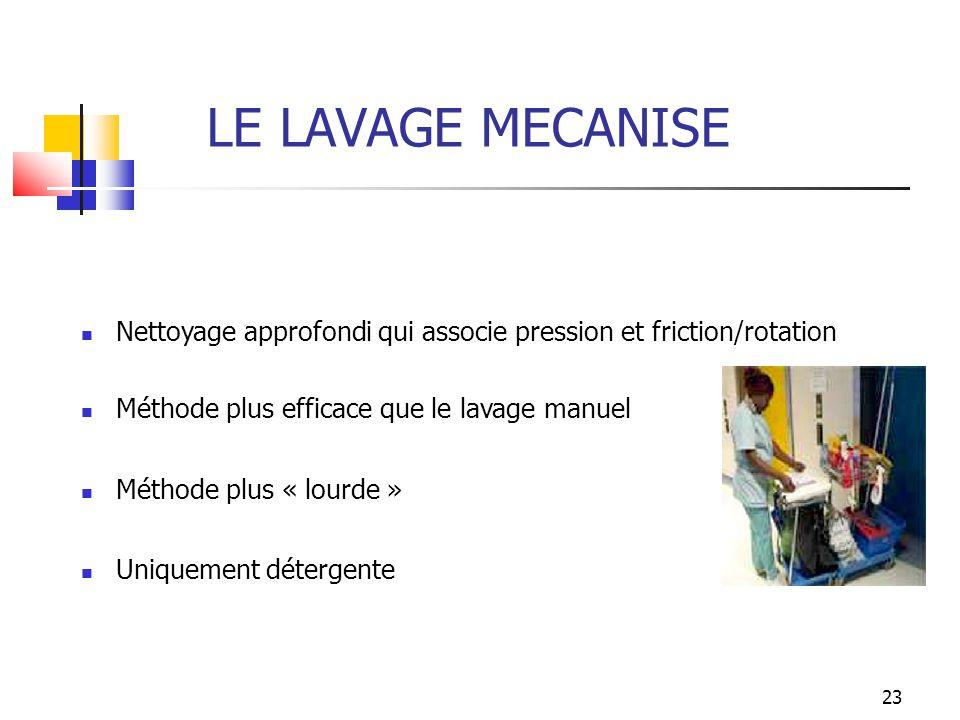 LE LAVAGE MECANISE Nettoyage approfondi qui associe pression et friction/rotation. Méthode plus efficace que le lavage manuel.
