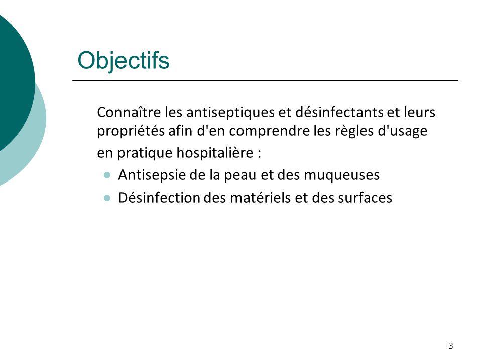 Objectifs Connaître les antiseptiques et désinfectants et leurs propriétés afin d en comprendre les règles d usage.