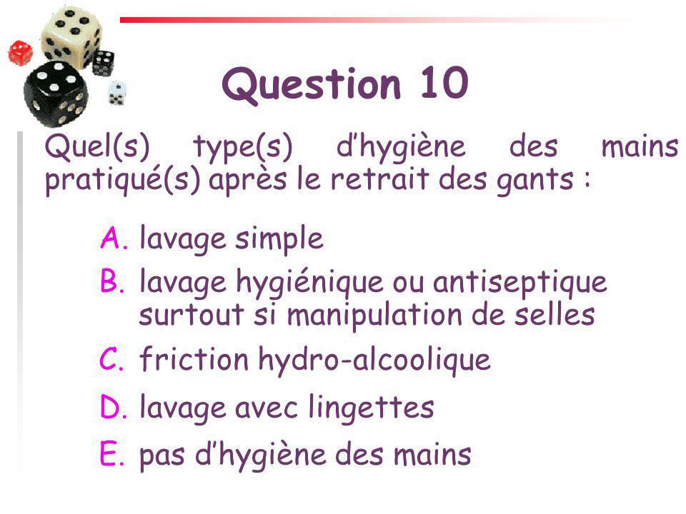 Question 10 Quel(s) type(s) d'hygiène des mains pratiqué(s) après le retrait des gants : lavage simple.