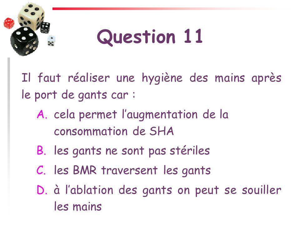 Question 11 Il faut réaliser une hygiène des mains après le port de gants car : cela permet l'augmentation de la consommation de SHA.