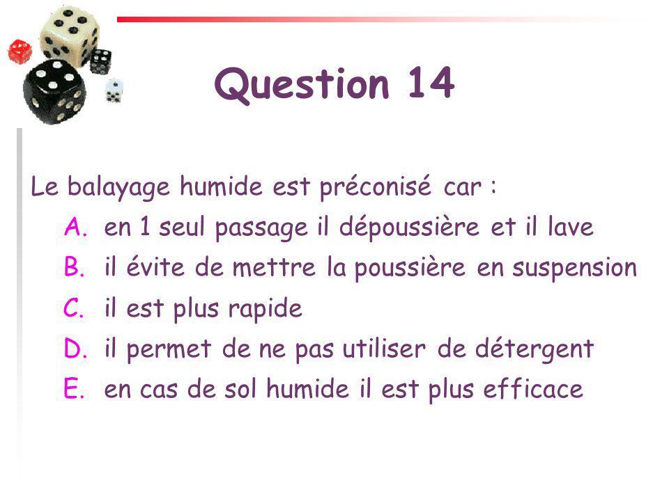 Question 14 Le balayage humide est préconisé car :