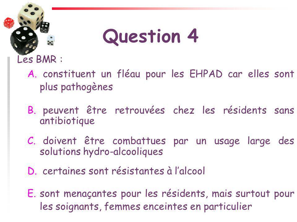 Question 4 Les BMR : constituent un fléau pour les EHPAD car elles sont plus pathogènes.