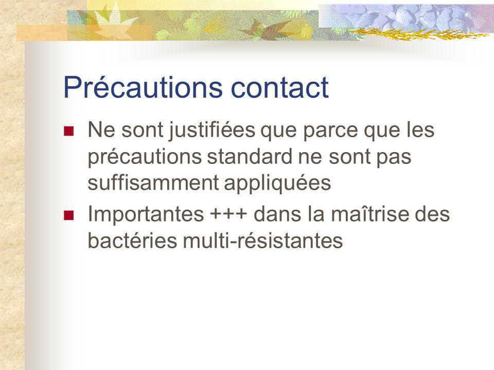 Précautions contact Ne sont justifiées que parce que les précautions standard ne sont pas suffisamment appliquées.
