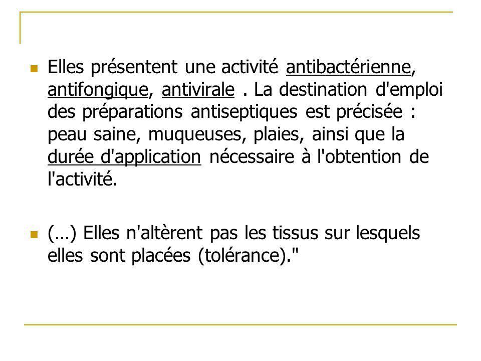 Elles présentent une activité antibactérienne, antifongique, antivirale . La destination d emploi des préparations antiseptiques est précisée : peau saine, muqueuses, plaies, ainsi que la durée d application nécessaire à l obtention de l activité.