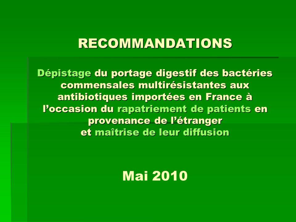 RECOMMANDATIONS Dépistage du portage digestif des bactéries commensales multirésistantes aux antibiotiques importées en France à l'occasion du rapatriement de patients en provenance de l'étranger et maîtrise de leur diffusion Mai 2010