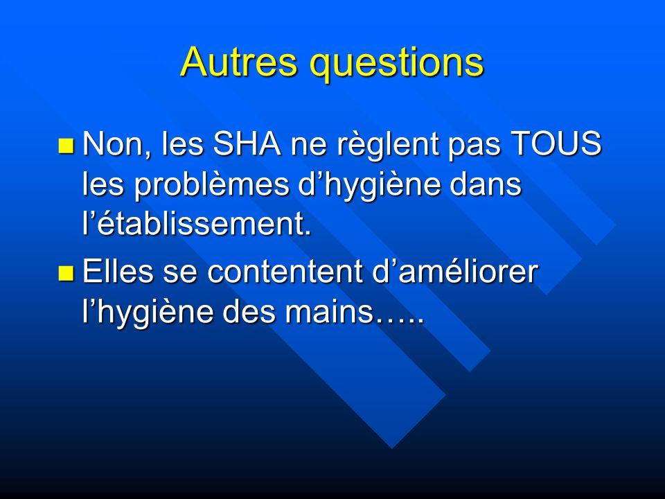 Autres questions Non, les SHA ne règlent pas TOUS les problèmes d'hygiène dans l'établissement.