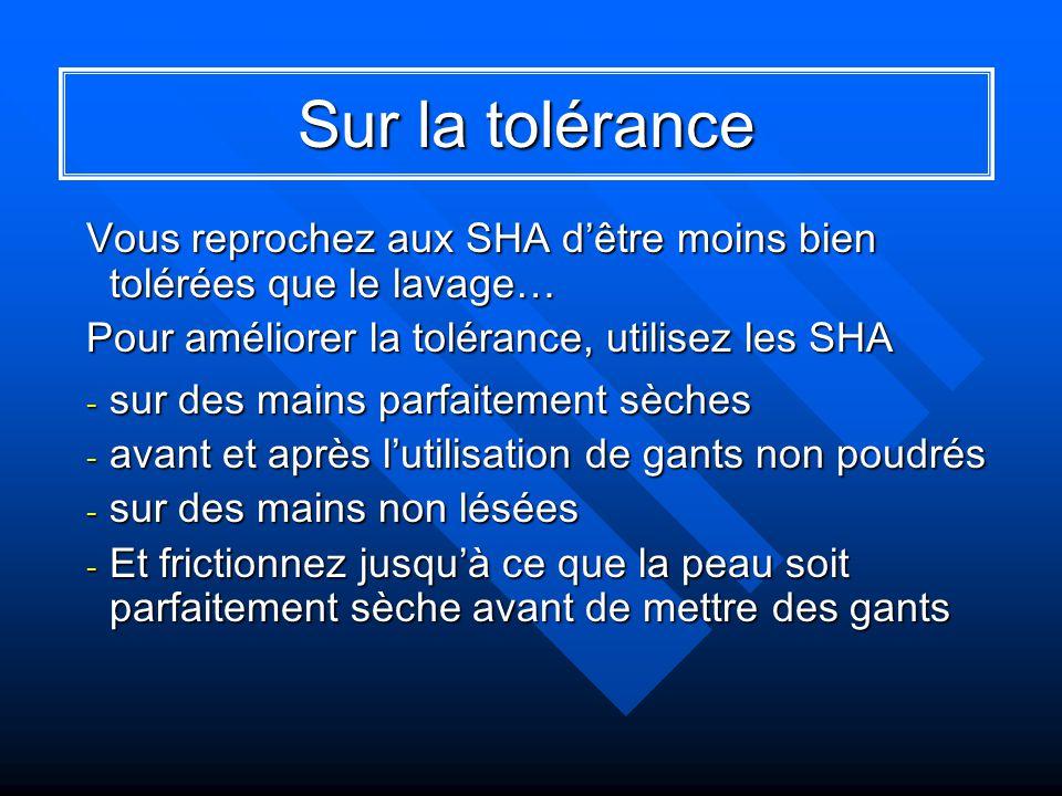 Sur la tolérance Vous reprochez aux SHA d'être moins bien tolérées que le lavage… Pour améliorer la tolérance, utilisez les SHA.
