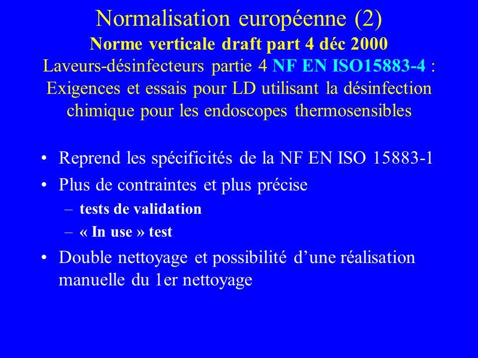 Normalisation européenne (2) Norme verticale draft part 4 déc 2000 Laveurs-désinfecteurs partie 4 NF EN ISO15883-4 : Exigences et essais pour LD utilisant la désinfection chimique pour les endoscopes thermosensibles