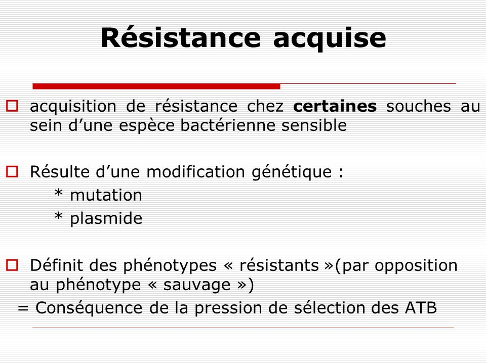 Résistance acquise acquisition de résistance chez certaines souches au sein d'une espèce bactérienne sensible.
