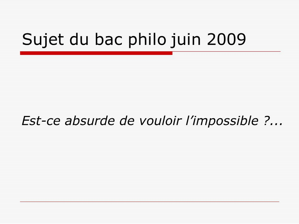 Sujet du bac philo juin 2009 Est-ce absurde de vouloir l'impossible ...