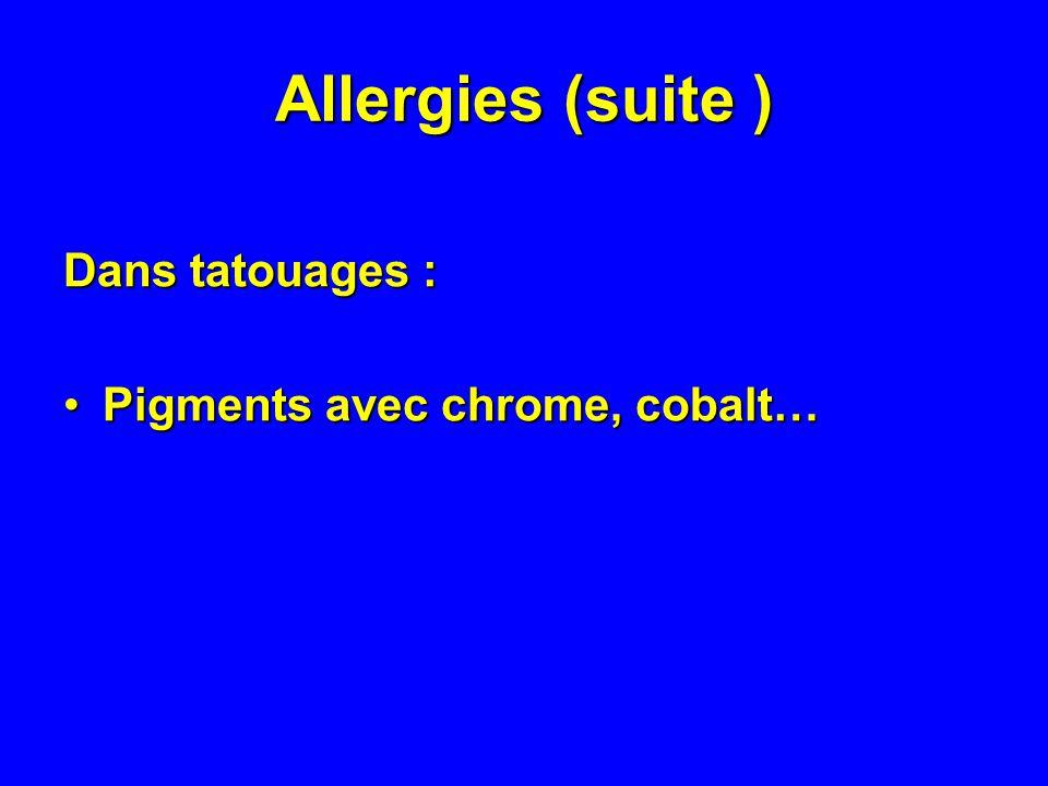 Allergies (suite ) Dans tatouages : Pigments avec chrome, cobalt…