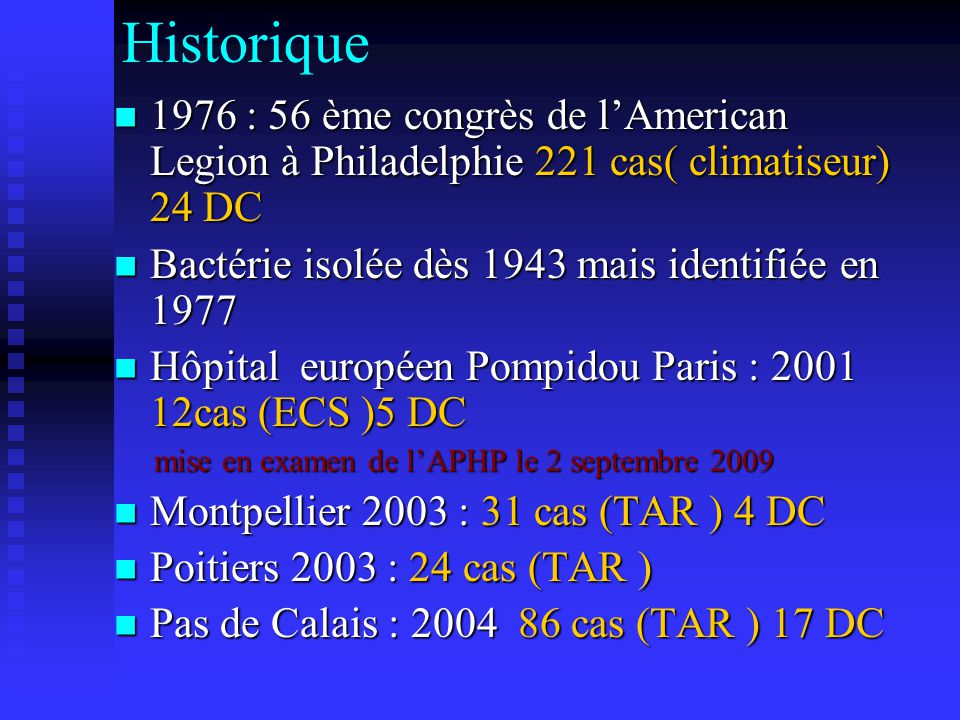 Historique 1976 : 56 ème congrès de l'American Legion à Philadelphie 221 cas( climatiseur) 24 DC. Bactérie isolée dès 1943 mais identifiée en 1977.