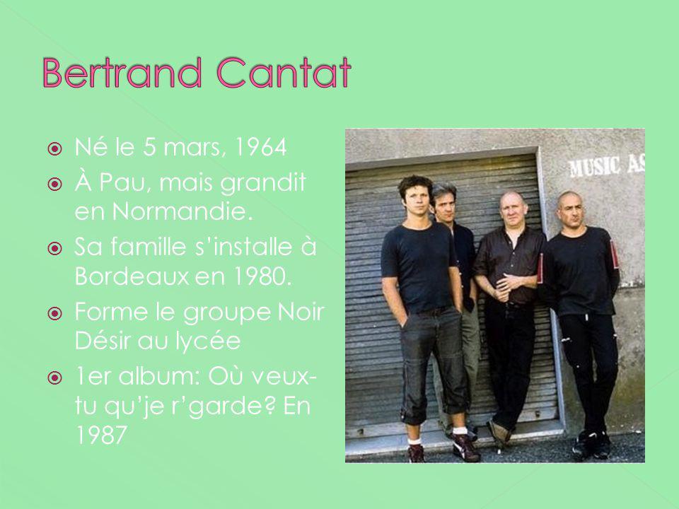 Bertrand Cantat Né le 5 mars, 1964 À Pau, mais grandit en Normandie.