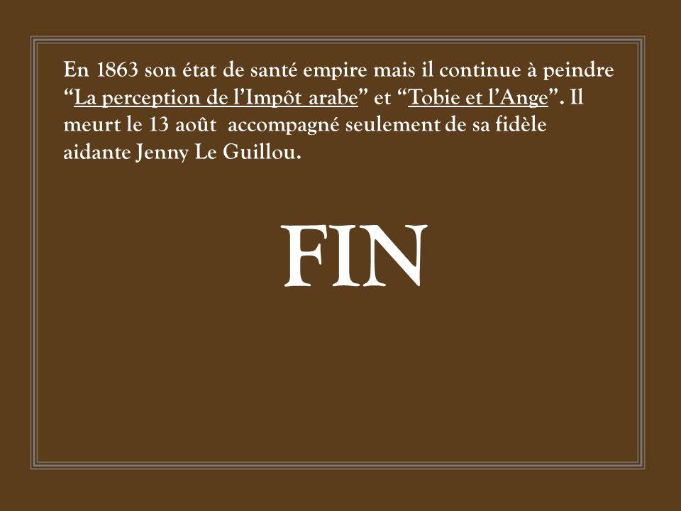 En 1863 son état de santé empire mais il continue à peindre La perception de l'Impôt arabe et Tobie et l'Ange . Il meurt le 13 août accompagné seulement de sa fidèle aidante Jenny Le Guillou.