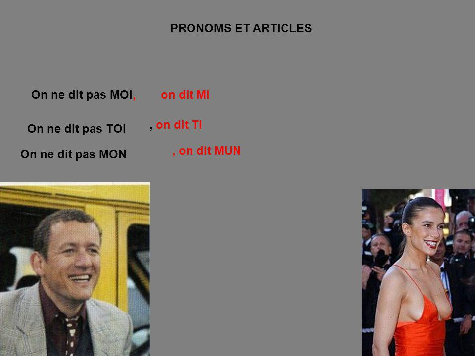 PRONOMS ET ARTICLES On ne dit pas MOI, on dit MI. , on dit TI. On ne dit pas TOI. , on dit MUN.