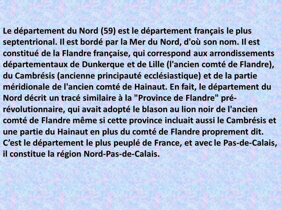 Le département du Nord (59) est le département français le plus septentrional. Il est bordé par la Mer du Nord, d où son nom. Il est constitué de la Flandre française, qui correspond aux arrondissements départementaux de Dunkerque et de Lille (l ancien comté de Flandre), du Cambrésis (ancienne principauté ecclésiastique) et de la partie méridionale de l ancien comté de Hainaut. En fait, le département du Nord décrit un tracé similaire à la Province de Flandre pré-révolutionnaire, qui avait adopté le blason au lion noir de l ancien comté de Flandre même si cette province incluait aussi le Cambrésis et une partie du Hainaut en plus du comté de Flandre proprement dit.