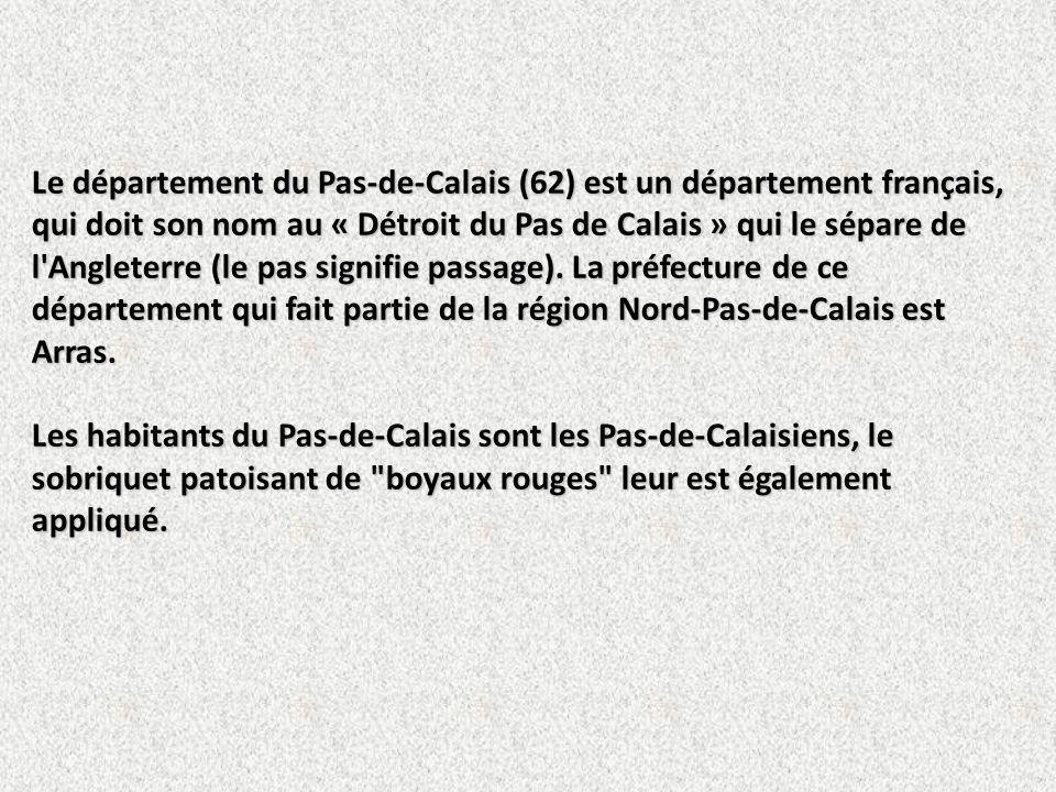 Le département du Pas-de-Calais (62) est un département français, qui doit son nom au « Détroit du Pas de Calais » qui le sépare de l Angleterre (le pas signifie passage). La préfecture de ce département qui fait partie de la région Nord-Pas-de-Calais est Arras.