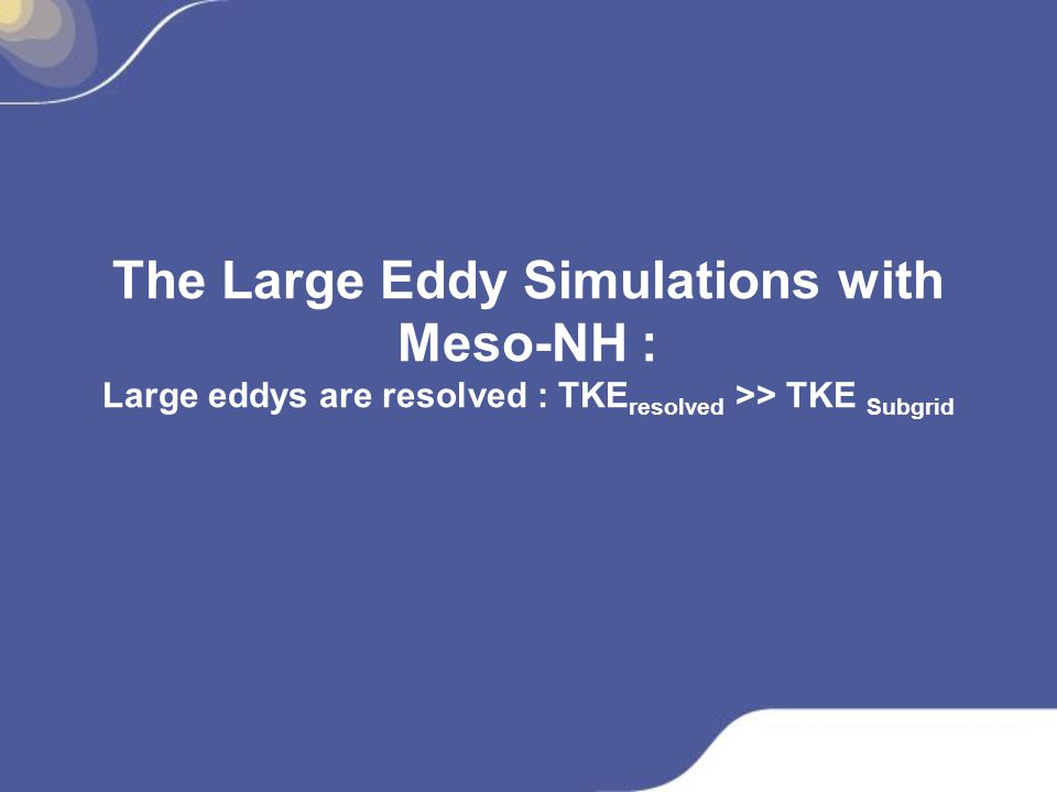 The Large Eddy Simulations with Meso-NH : Large eddys are resolved : TKEresolved >> TKE Subgrid