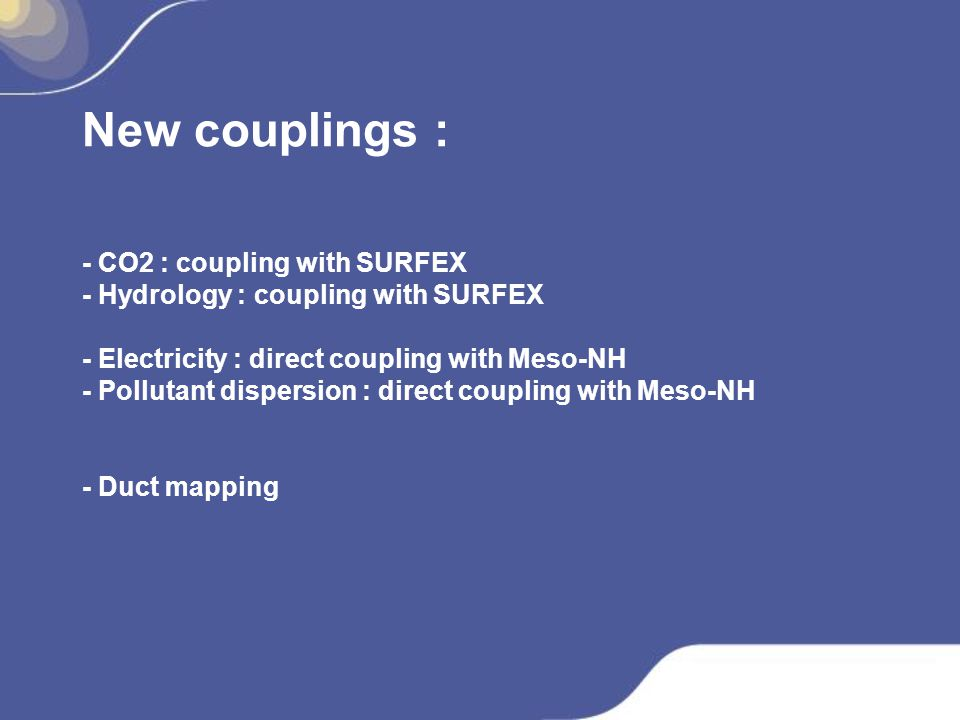 New couplings : - CO2 : coupling with SURFEX - Hydrology : coupling with SURFEX - Electricity : direct coupling with Meso-NH - Pollutant dispersion : direct coupling with Meso-NH - Duct mapping