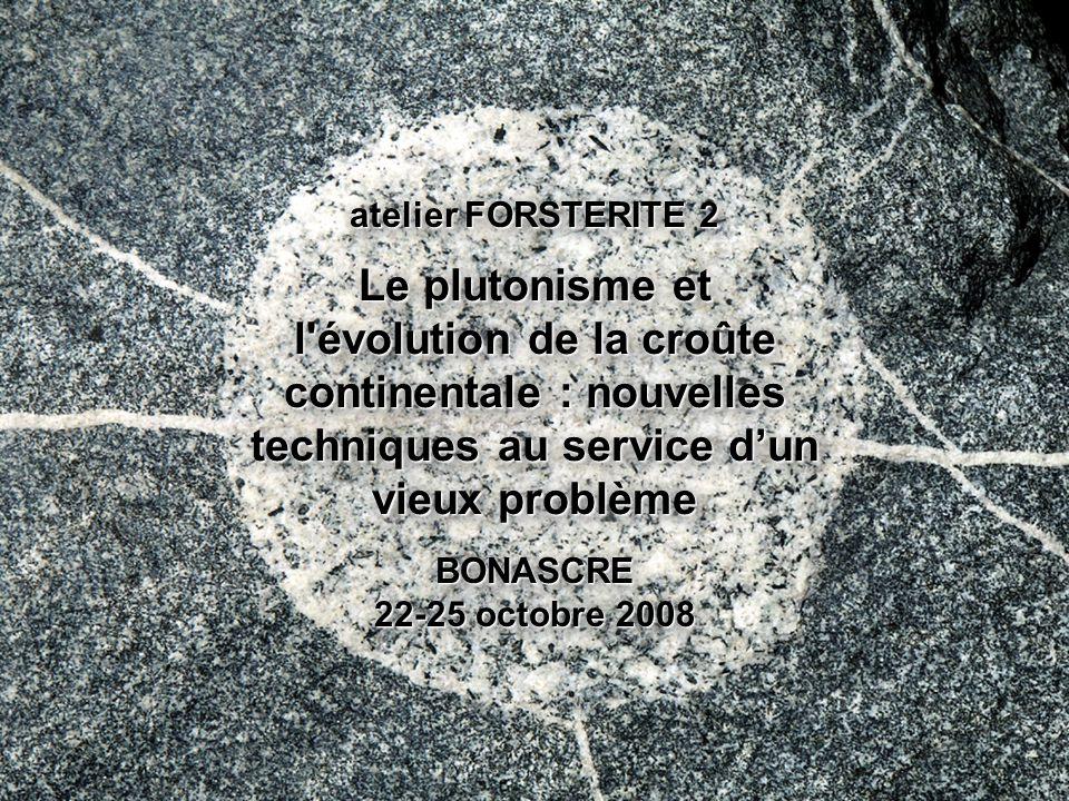 atelier FORSTERITE 2 Le plutonisme et l évolution de la croûte continentale : nouvelles techniques au service d'un vieux problème BONASCRE 22-25 octobre 2008
