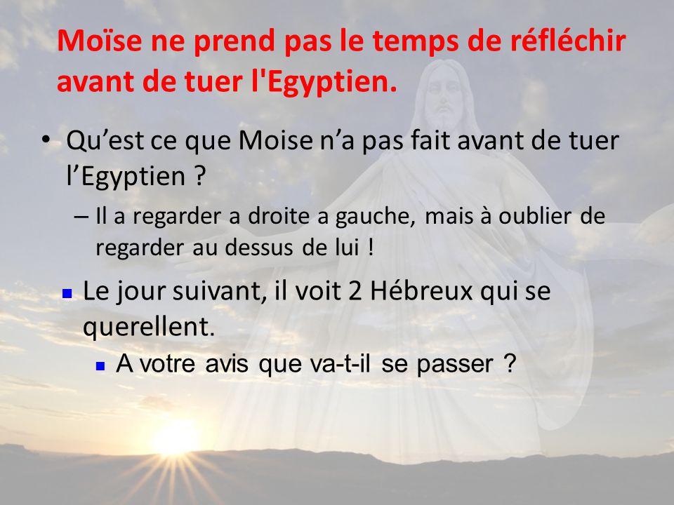 Moïse ne prend pas le temps de réfléchir avant de tuer l Egyptien.