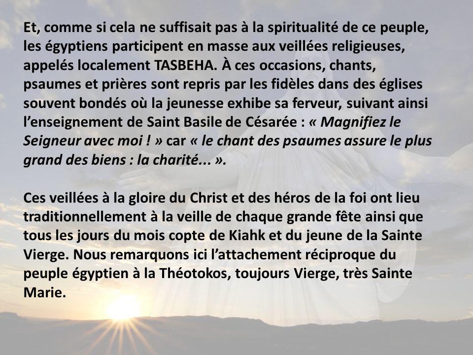 Et, comme si cela ne suffisait pas à la spiritualité de ce peuple, les égyptiens participent en masse aux veillées religieuses, appelés localement TASBEHA. À ces occasions, chants, psaumes et prières sont repris par les fidèles dans des églises souvent bondés où la jeunesse exhibe sa ferveur, suivant ainsi l'enseignement de Saint Basile de Césarée : « Magnifiez le Seigneur avec moi ! » car « le chant des psaumes assure le plus grand des biens : la charité... ».