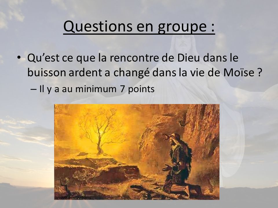 Questions en groupe : Qu'est ce que la rencontre de Dieu dans le buisson ardent a changé dans la vie de Moïse