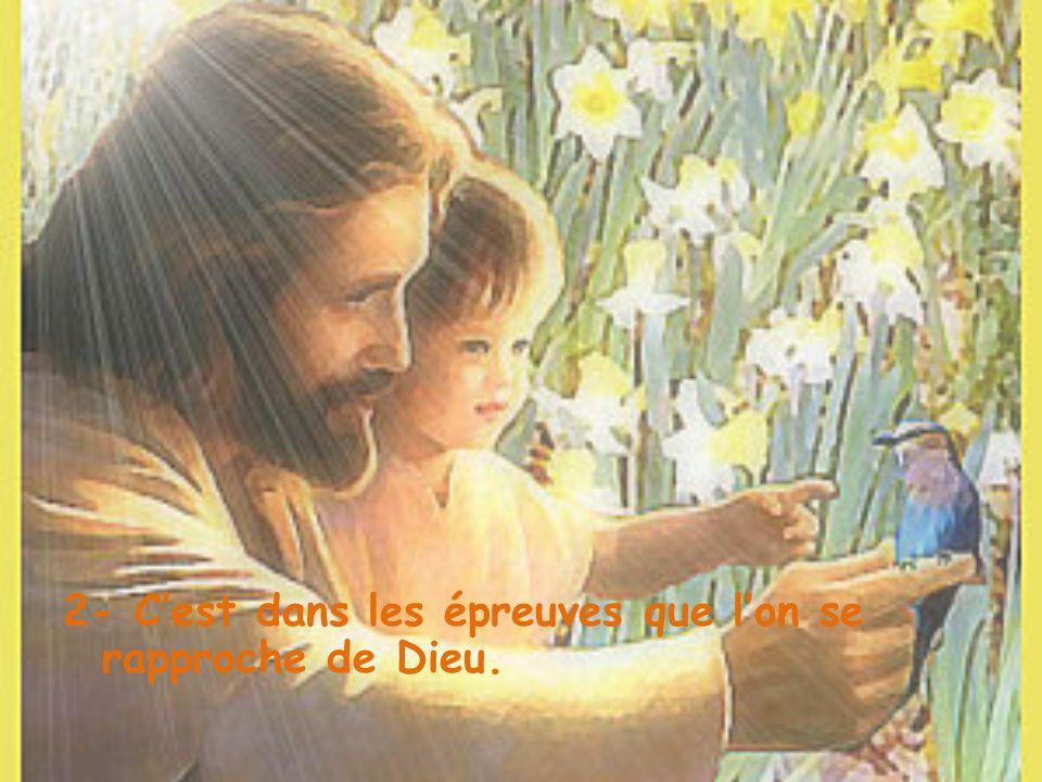 2- C'est dans les épreuves que l'on se rapproche de Dieu.
