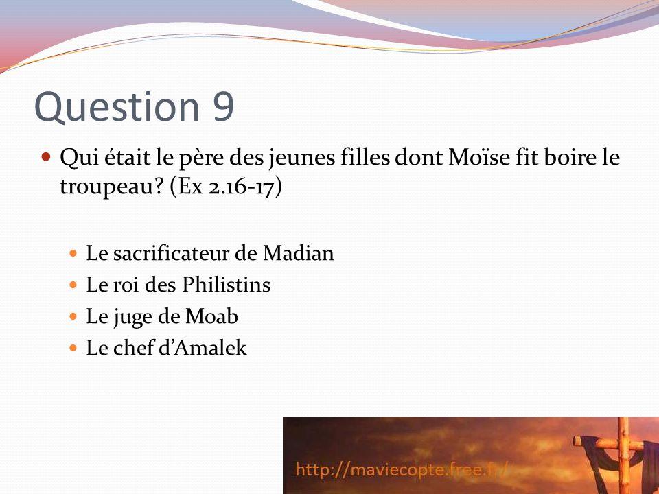 Question 9 Qui était le père des jeunes filles dont Moïse fit boire le troupeau (Ex 2.16-17) Le sacrificateur de Madian.