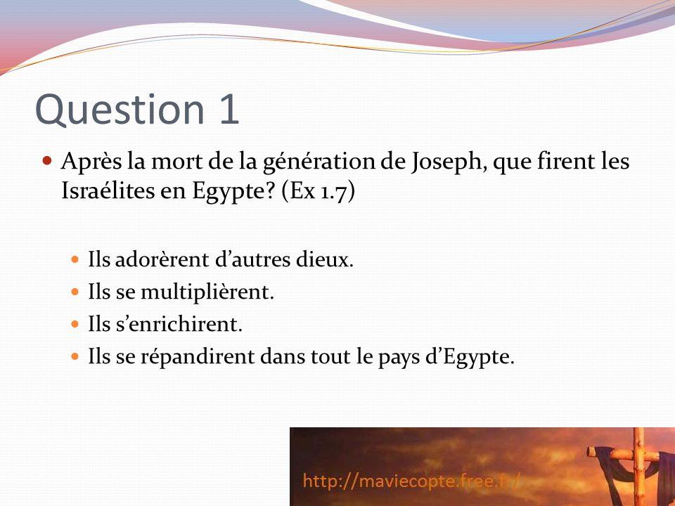 Question 1 Après la mort de la génération de Joseph, que firent les Israélites en Egypte (Ex 1.7) Ils adorèrent d'autres dieux.