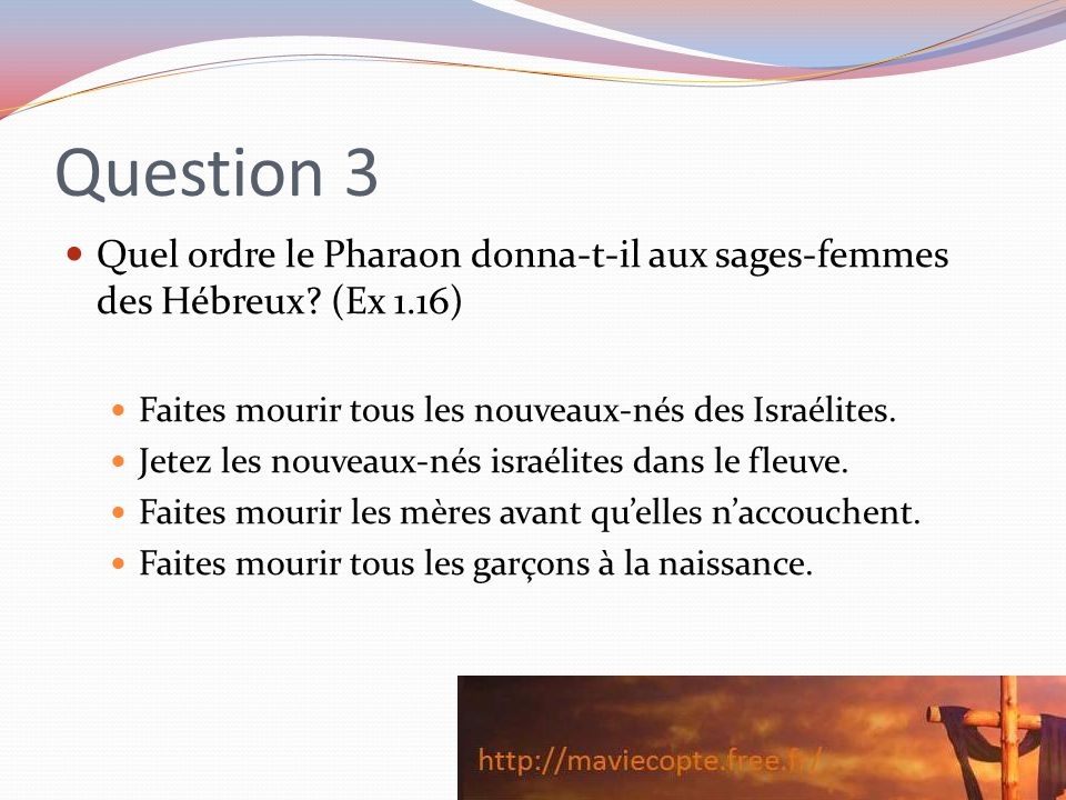 Question 3 Quel ordre le Pharaon donna-t-il aux sages-femmes des Hébreux (Ex 1.16) Faites mourir tous les nouveaux-nés des Israélites.