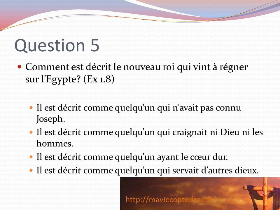 Question 5 Comment est décrit le nouveau roi qui vint à régner sur l'Egypte (Ex 1.8) Il est décrit comme quelqu'un qui n'avait pas connu Joseph.