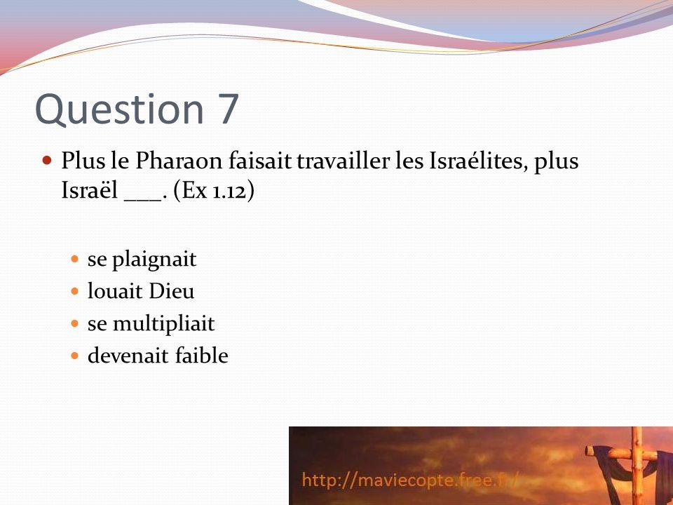 Question 7 Plus le Pharaon faisait travailler les Israélites, plus Israël ___. (Ex 1.12) se plaignait.