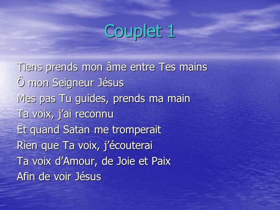 Couplet 1 Tiens prends mon âme entre Tes mains Ô mon Seigneur Jésus