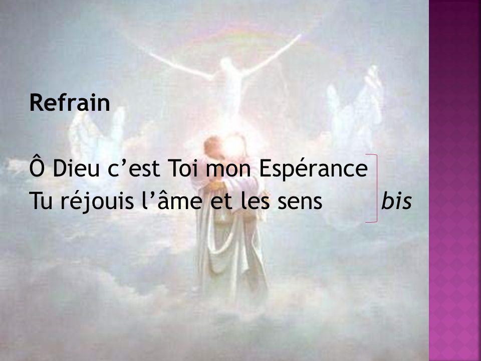 Refrain Ô Dieu c'est Toi mon Espérance Tu réjouis l'âme et les sens bis