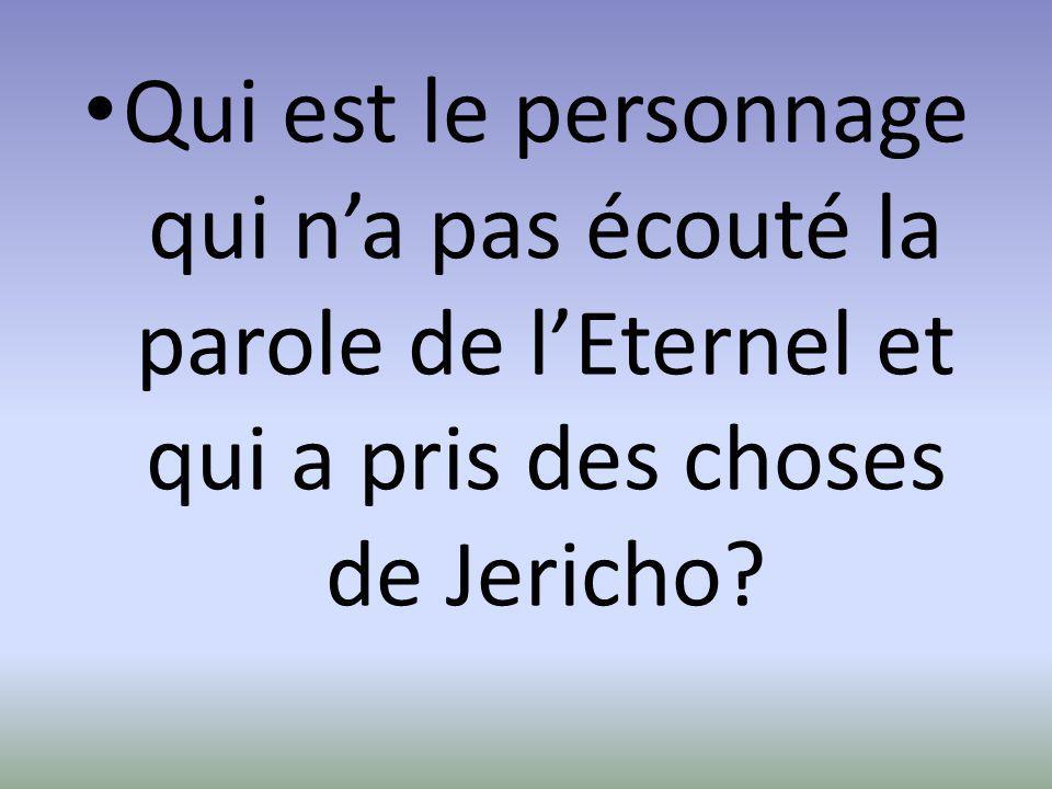 Qui est le personnage qui n'a pas écouté la parole de l'Eternel et qui a pris des choses de Jericho