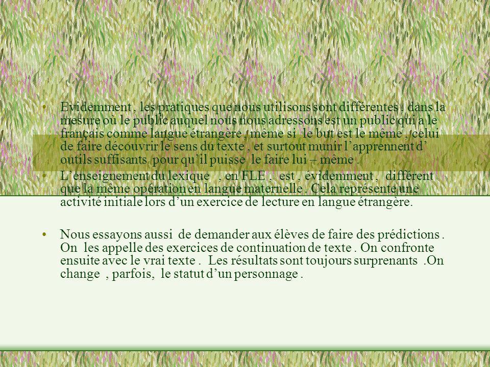 Evidemment , les pratiques que nous utilisons sont différentes , dans la mesure où le public auquel nous nous adressons est un public qui a le français comme langue étrangère , même si le but est le même , celui de faire découvrir le sens du texte , et surtout munir l'apprennent d' outils suffisants pour qu'il puisse le faire lui – même .