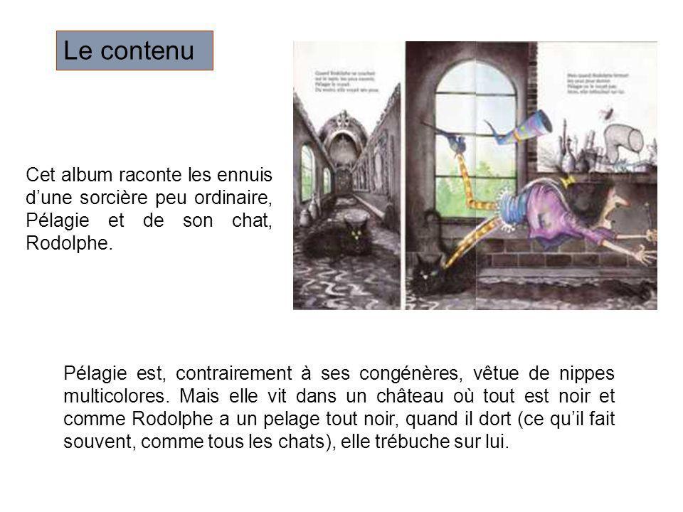 Le contenu Cet album raconte les ennuis d'une sorcière peu ordinaire, Pélagie et de son chat, Rodolphe.