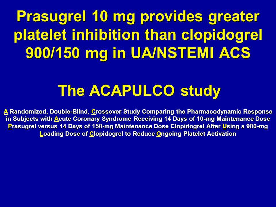 Prasugrel 10 mg provides greater platelet inhibition than clopidogrel 900/150 mg in UA/NSTEMI ACS The ACAPULCO study A Randomized, Double-Blind, Crossover Study Comparing the Pharmacodynamic Response in Subjects with Acute Coronary Syndrome Receiving 14 Days of 10-mg Maintenance Dose Prasugrel versus 14 Days of 150-mg Maintenance Dose Clopidogrel After Using a 900-mg Loading Dose of Clopidogrel to Reduce Ongoing Platelet Activation