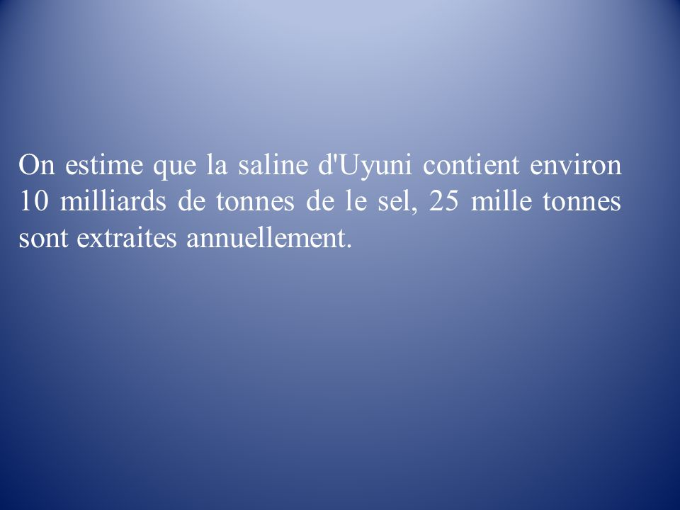 On estime que la saline d Uyuni contient environ 10 milliards de tonnes de le sel, 25 mille tonnes sont extraites annuellement.