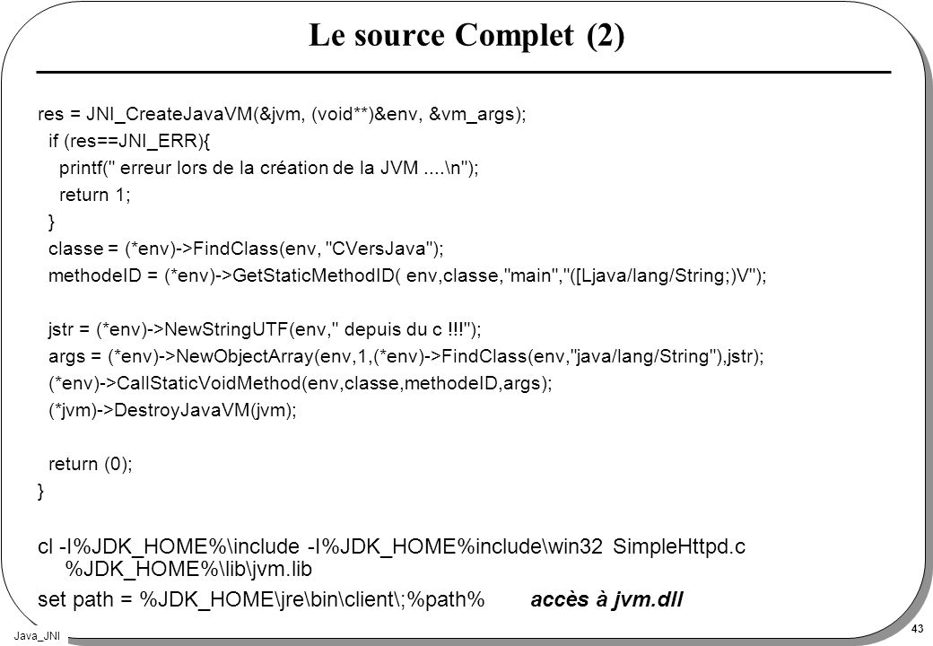 Le source Complet (2) res = JNI_CreateJavaVM(&jvm, (void**)&env, &vm_args); if (res==JNI_ERR){