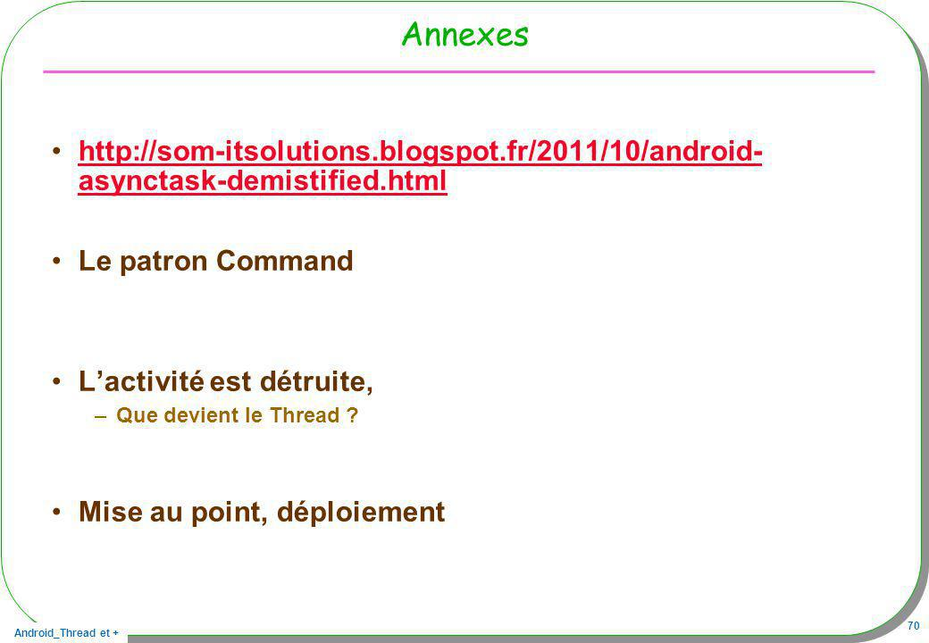 Annexes http://som-itsolutions.blogspot.fr/2011/10/android-asynctask-demistified.html. Le patron Command.