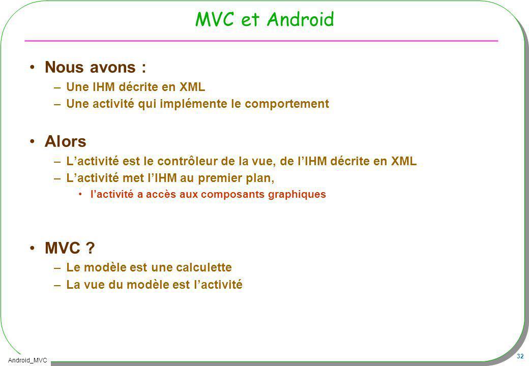 MVC et Android Nous avons : Alors MVC Une IHM décrite en XML