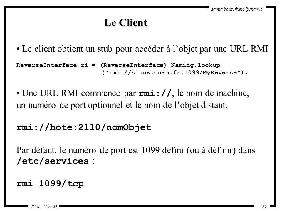 Le Client Le client obtient un stub pour accéder à l'objet par une URL RMI. ReverseInterface ri = (ReverseInterface) Naming.lookup.
