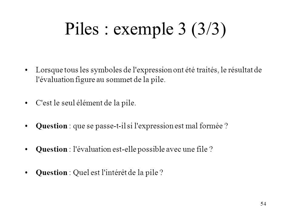 Piles : exemple 3 (3/3) Lorsque tous les symboles de l expression ont été traités, le résultat de l évaluation figure au sommet de la pile.