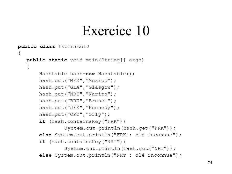 Exercice 10 public class Exercice10 {