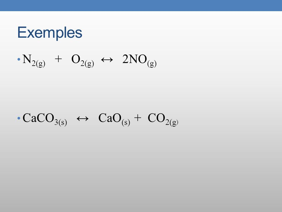 Exemples N2(g) + O2(g) ↔ 2NO(g) CaCO3(s) ↔ CaO(s) + CO2(g)